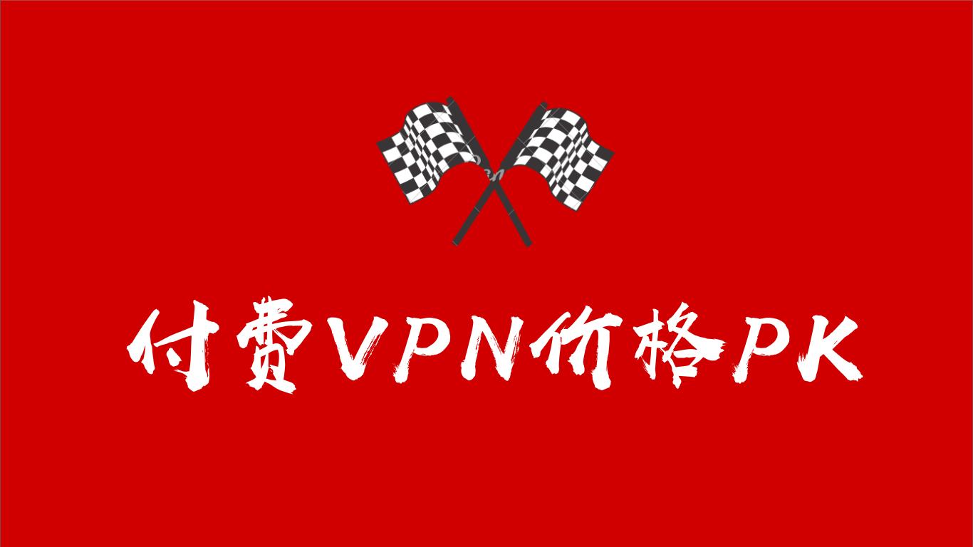 付费VPN价格PK,翻墙回国VPN里,哪家性价比最高?